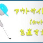 アウトサイドイン(カット軌道)を直す方法!【UGMゴルフスクール/コスパ豊中少路店】
