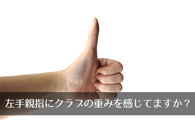 左手親指にクラブの重みを感じてますか?
